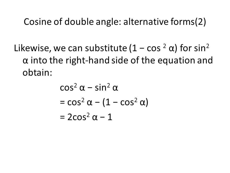 Summary - Cosine of a Double Angle The following have equivalent value, and we can use whichever one we like, depending on the situation: cos 2α = cos 2 α − sin 2 α cos 2α = 1− 2sin 2 α cos 2α = 2cos 2 α − 1