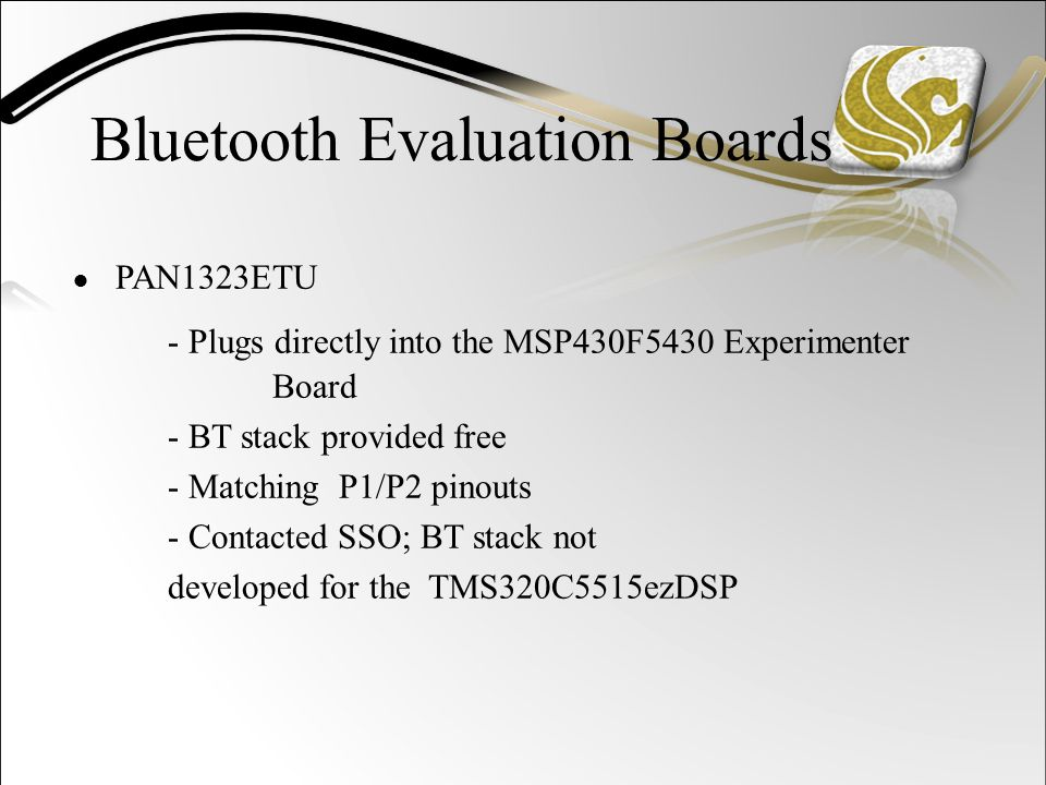 Bluetooth Evaluation Boards ● PAN1323ETU - Plugs directly into the MSP430F5430 Experimenter Board - BT stack provided free - Matching P1/P2 pinouts - Contacted SSO; BT stack not developed for the TMS320C5515ezDSP
