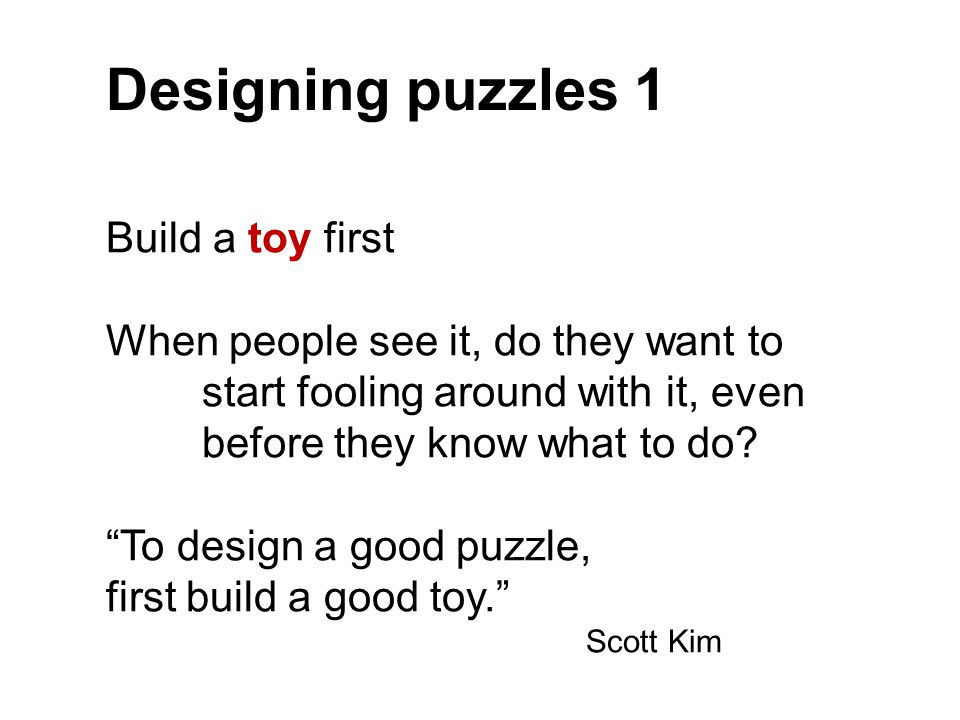 """Designing puzzles 1 Build a toy first When people see it, do they want to start fooling around with it, even before they know what to do? """"To design a"""
