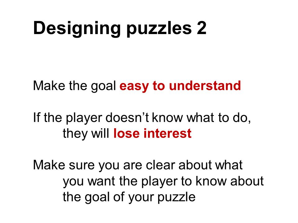 Designing puzzles 2 Make the goal easy to understand If the player doesn't know what to do, they will lose interest Make sure you are clear about what