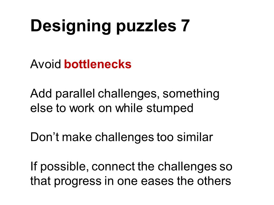 Designing puzzles 7 Avoid bottlenecks Add parallel challenges, something else to work on while stumped Don't make challenges too similar If possible,