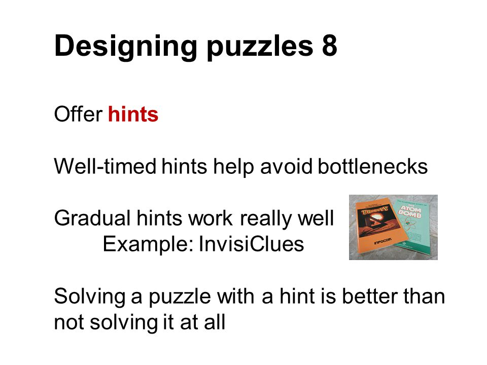 Designing puzzles 8 Offer hints Well-timed hints help avoid bottlenecks Gradual hints work really well Example: InvisiClues Solving a puzzle with a hi