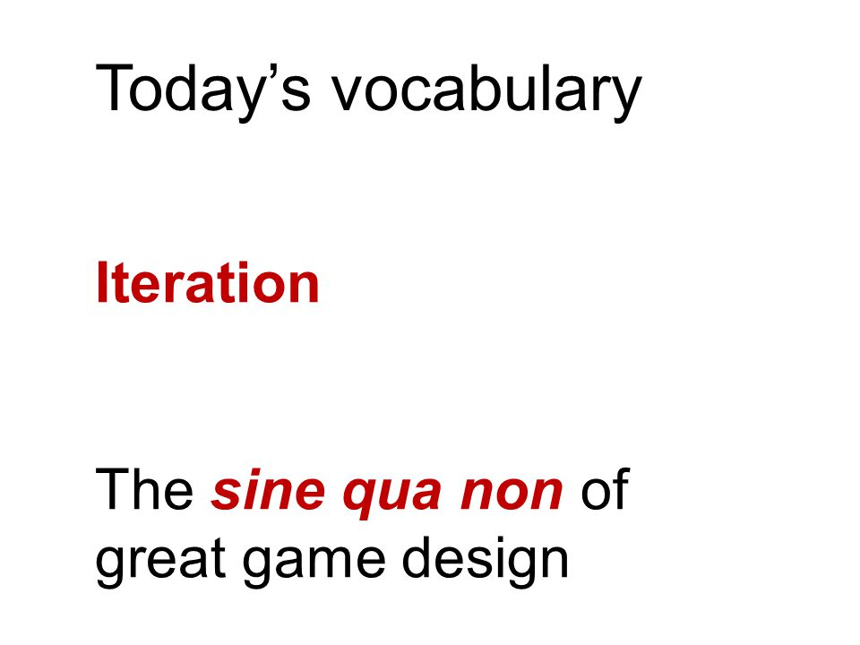 Today's vocabulary Iteration The sine qua non of great game design