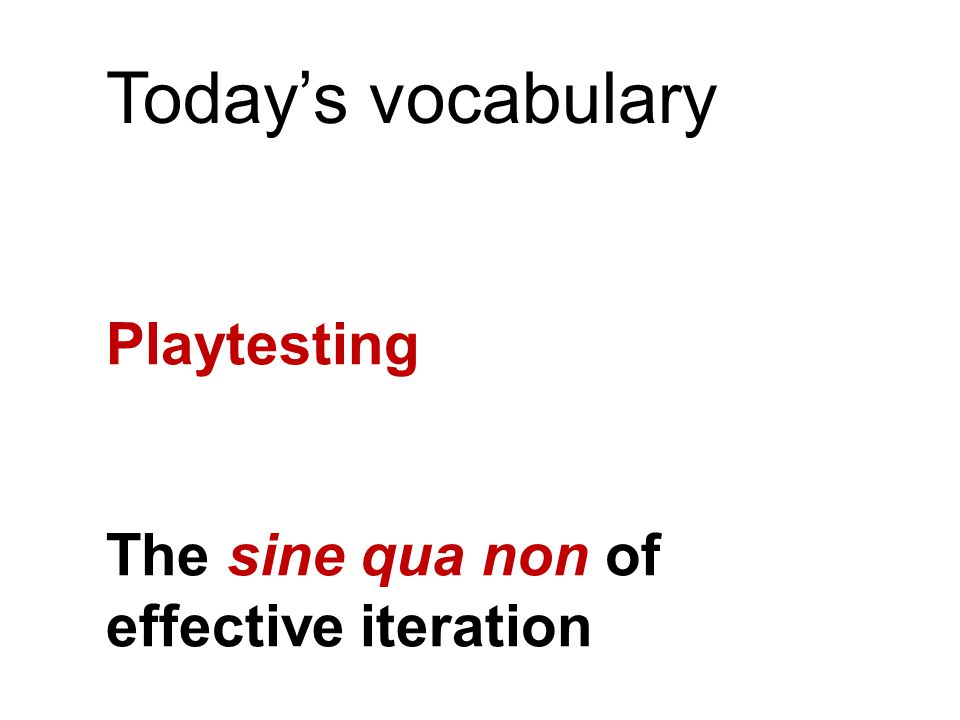 Today's vocabulary Playtesting The sine qua non of effective iteration