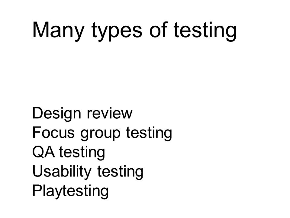 Many types of testing Design review Focus group testing QA testing Usability testing Playtesting
