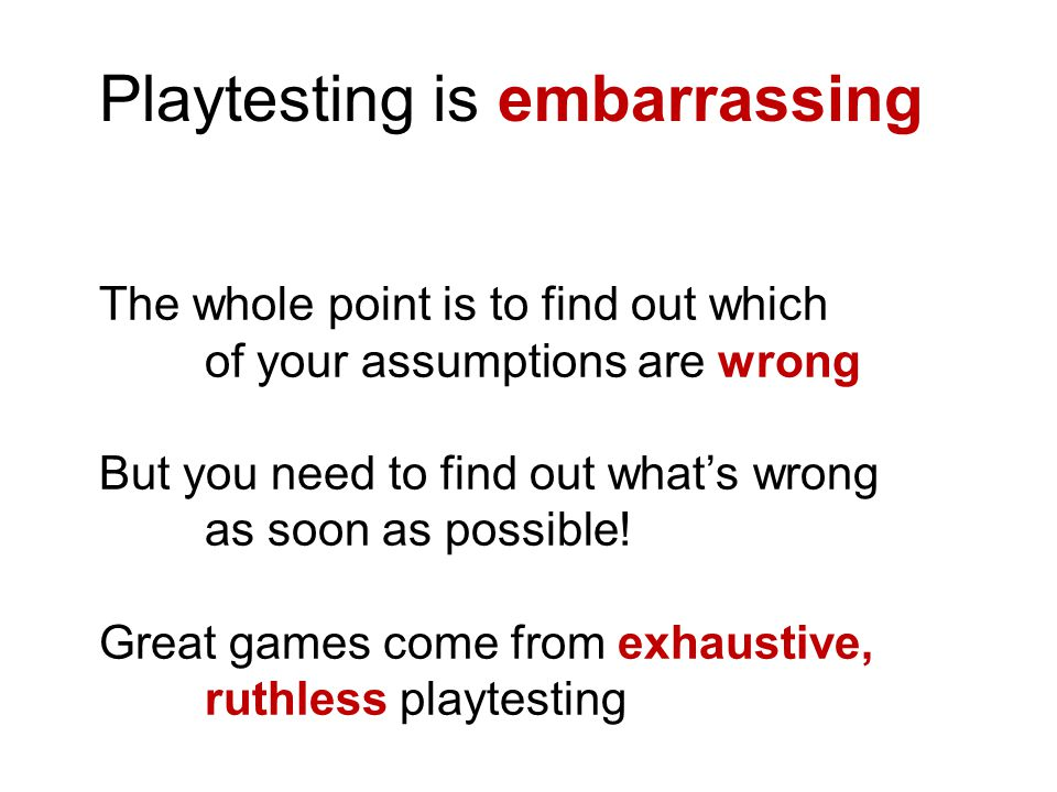 Playtesting is embarrassing The whole point is to find out which of your assumptions are wrong But you need to find out what's wrong as soon as possib