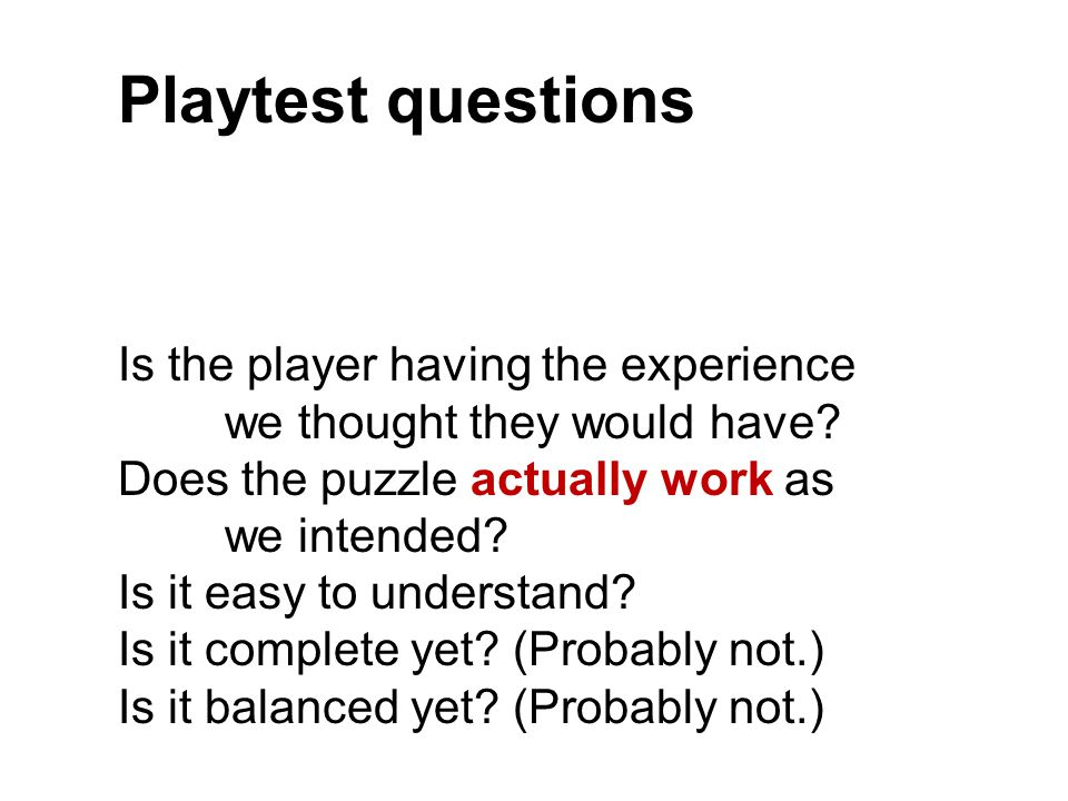 Playtest questions Is the player having the experience we thought they would have? Does the puzzle actually work as we intended? Is it easy to underst