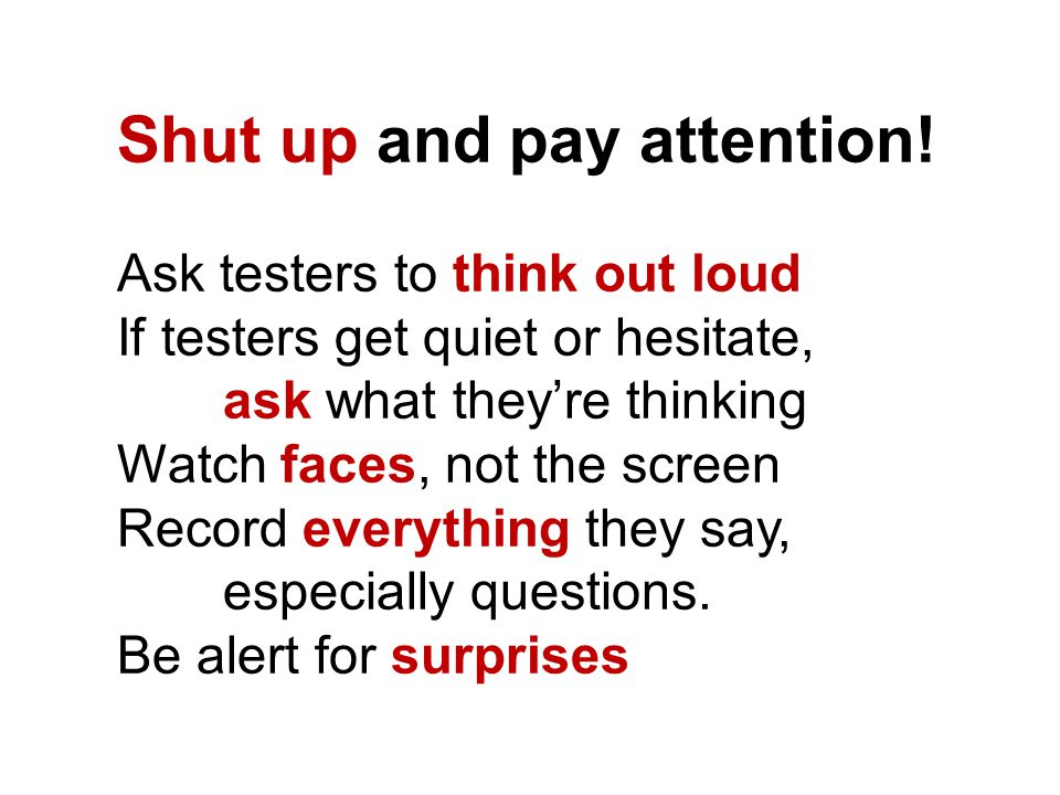 Shut up and pay attention! Ask testers to think out loud If testers get quiet or hesitate, ask what they're thinking Watch faces, not the screen Recor