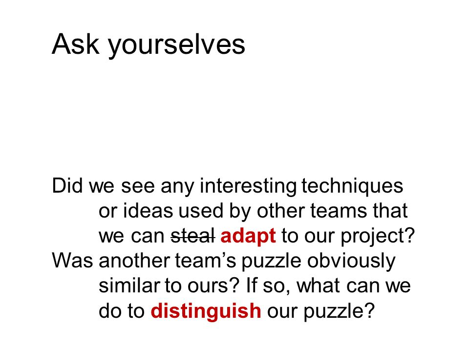 Ask yourselves Did we see any interesting techniques or ideas used by other teams that we can steal adapt to our project? Was another team's puzzle ob