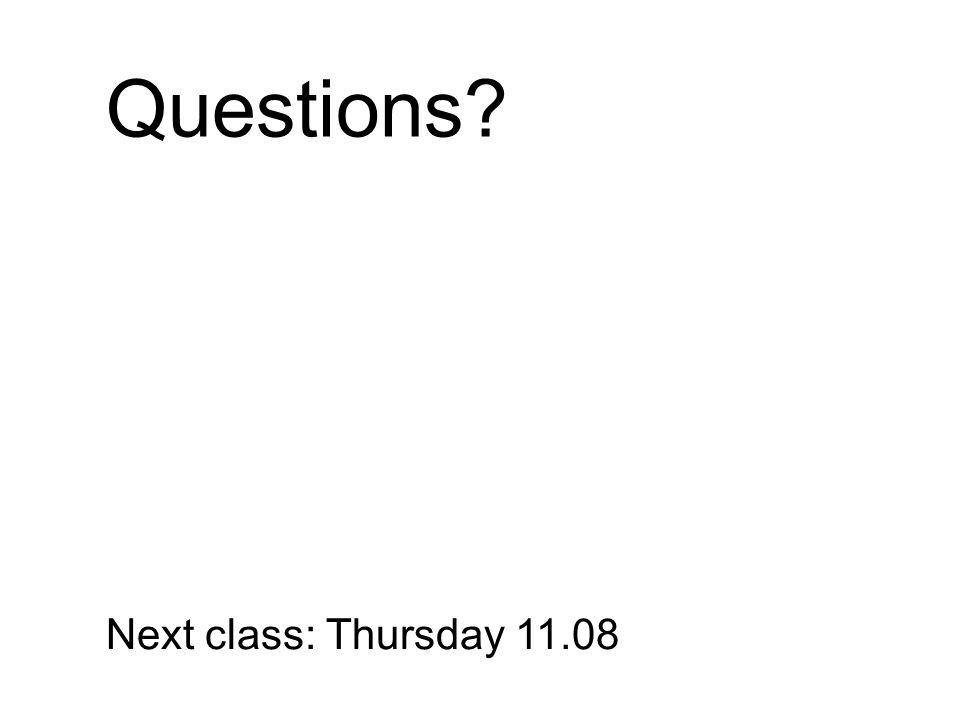 Questions? Next class: Thursday 11.08