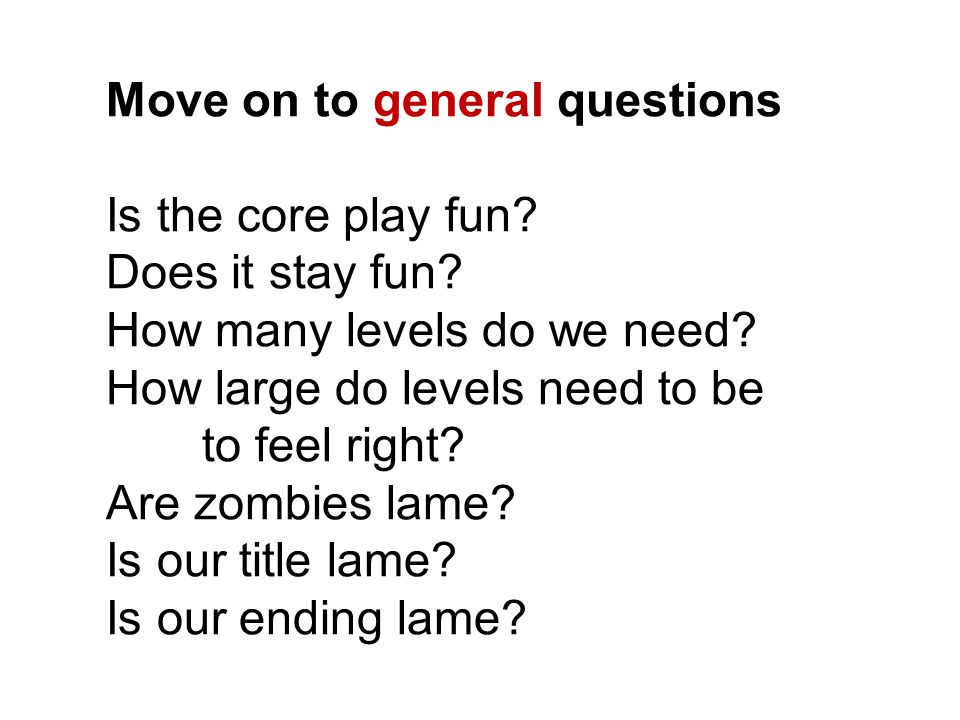 Move on to general questions Is the core play fun? Does it stay fun? How many levels do we need? How large do levels need to be to feel right? Are zom