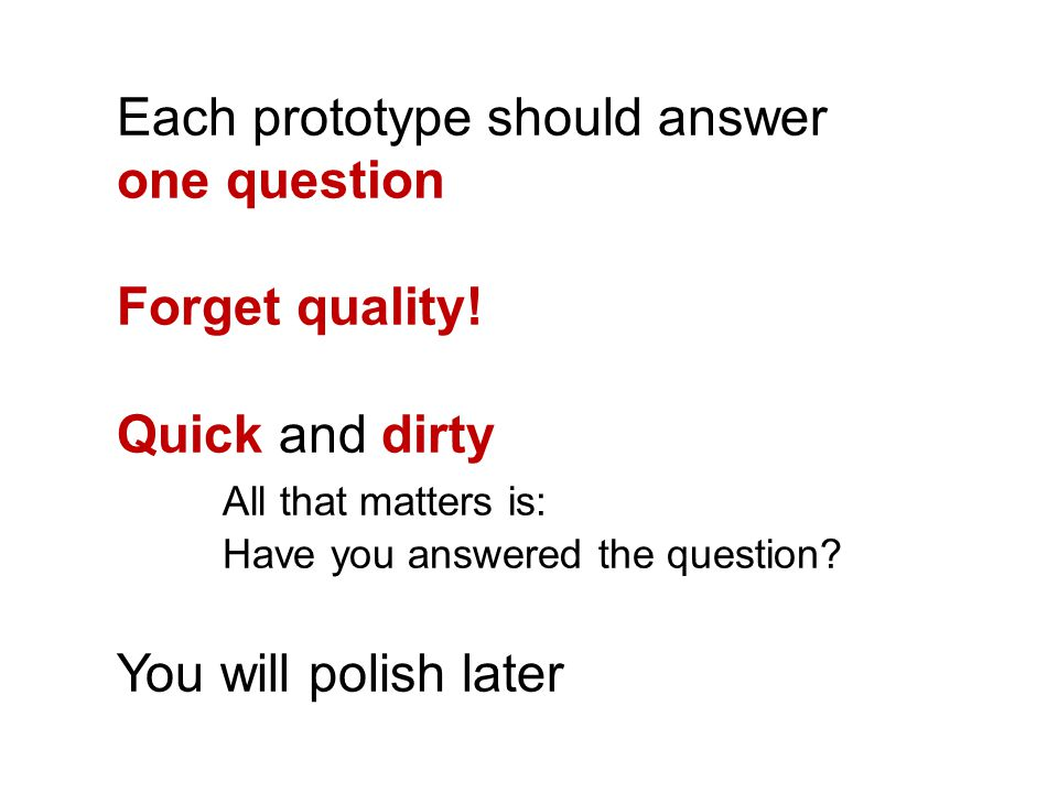 Each prototype should answer one question Forget quality! Quick and dirty All that matters is: Have you answered the question? You will polish later