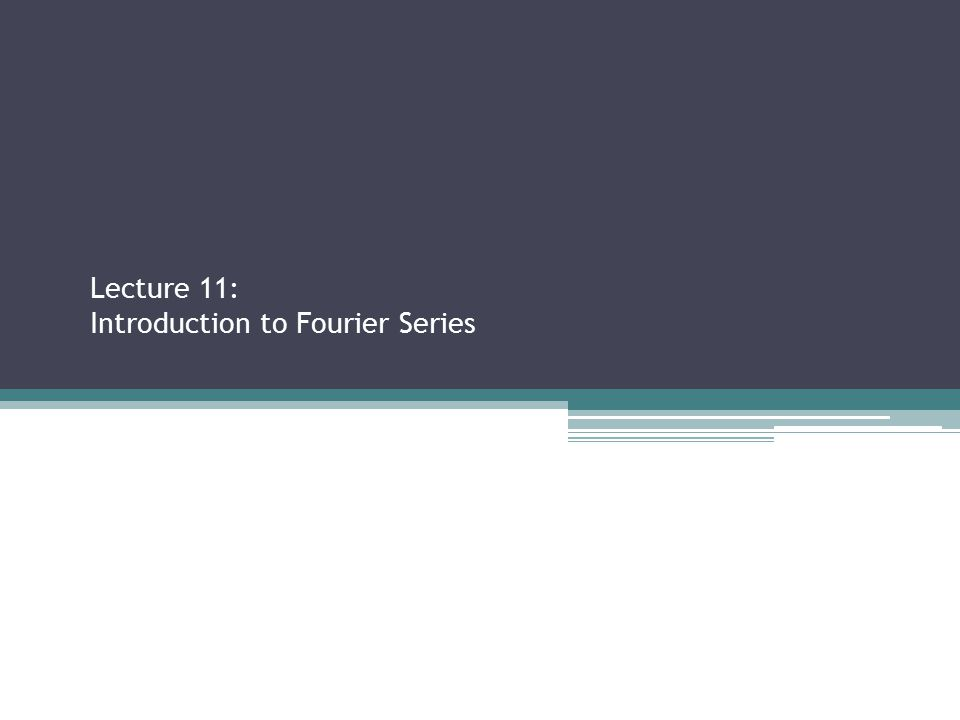 Lecture 11: Introduction to Fourier Series Sections 2.2.3, 2.3