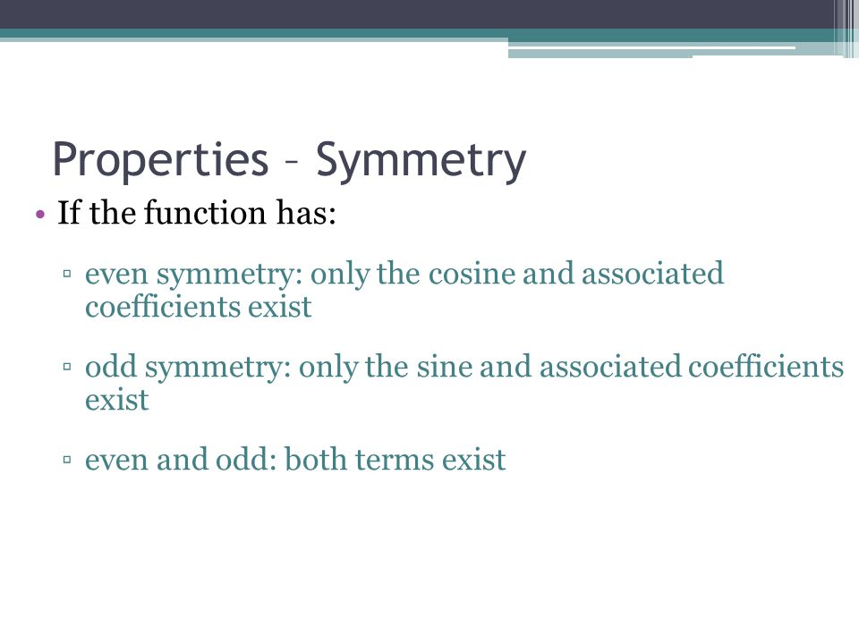 Properties – Symmetry If the function has: ▫even symmetry: only the cosine and associated coefficients exist ▫odd symmetry: only the sine and associated coefficients exist ▫even and odd: both terms exist