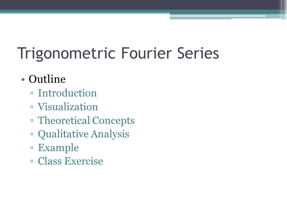 Trigonometric Fourier Series Outline ▫Introduction ▫Visualization ▫Theoretical Concepts ▫Qualitative Analysis ▫Example ▫Class Exercise