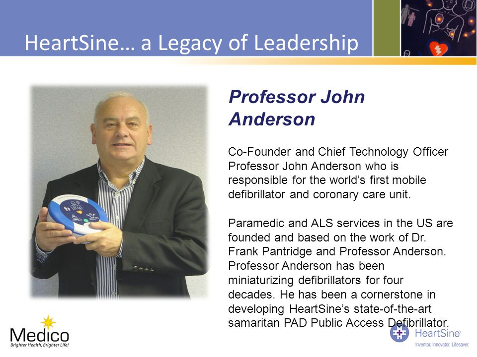 HeartSine… a Legacy of Leadership Professor John Anderson Co-Founder and Chief Technology Officer Professor John Anderson who is responsible for the w