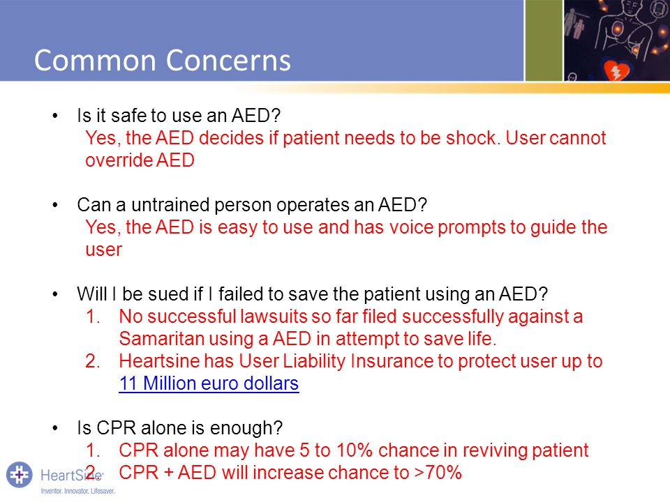 Common Concerns Is it safe to use an AED? Yes, the AED decides if patient needs to be shock. User cannot override AED Can a untrained person operates