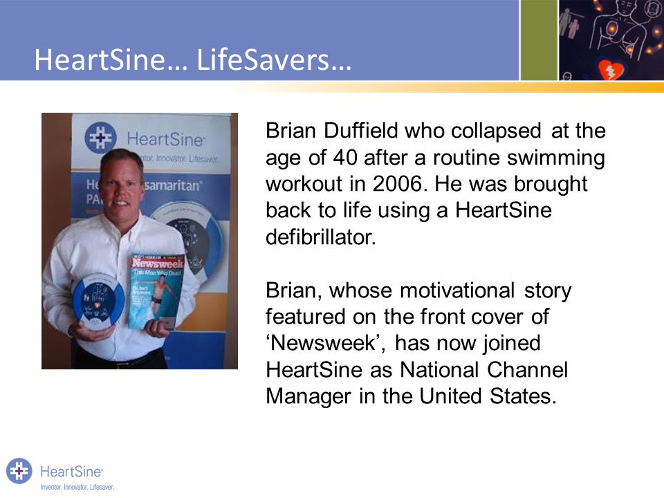 HeartSine… LifeSavers… Brian Duffield who collapsed at the age of 40 after a routine swimming workout in 2006. He was brought back to life using a Hea
