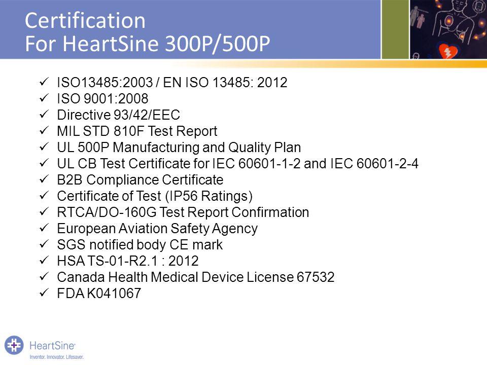 Certification For HeartSine 300P/500P ISO13485:2003 / EN ISO 13485: 2012 ISO 9001:2008 Directive 93/42/EEC MIL STD 810F Test Report UL 500P Manufactur