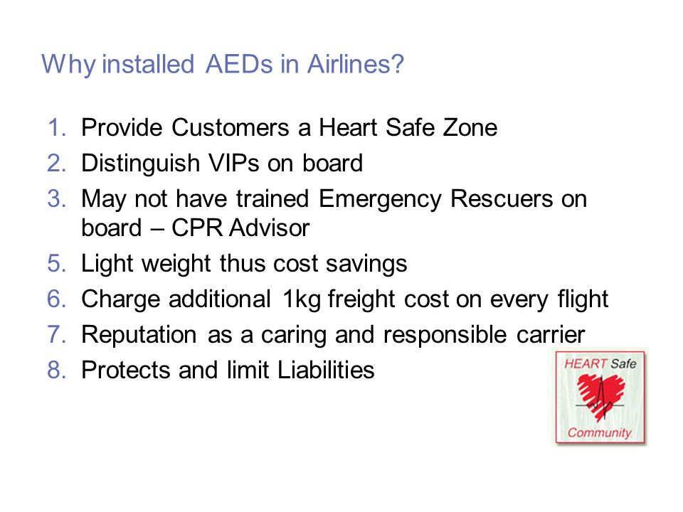 Why installed AEDs in Airlines? 1.Provide Customers a Heart Safe Zone 2.Distinguish VIPs on board 3.May not have trained Emergency Rescuers on board –