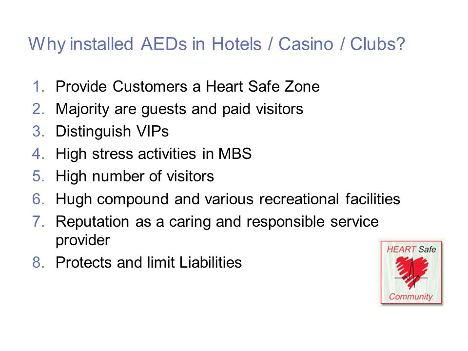 Why installed AEDs in Hotels / Casino / Clubs? 1.Provide Customers a Heart Safe Zone 2.Majority are guests and paid visitors 3.Distinguish VIPs 4.High