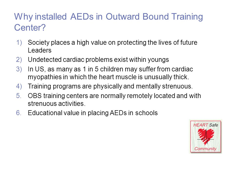 Why installed AEDs in Outward Bound Training Center? 1)Society places a high value on protecting the lives of future Leaders 2)Undetected cardiac prob