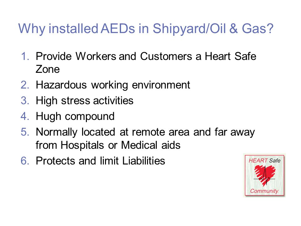 Why installed AEDs in Shipyard/Oil & Gas? 1.Provide Workers and Customers a Heart Safe Zone 2.Hazardous working environment 3.High stress activities 4