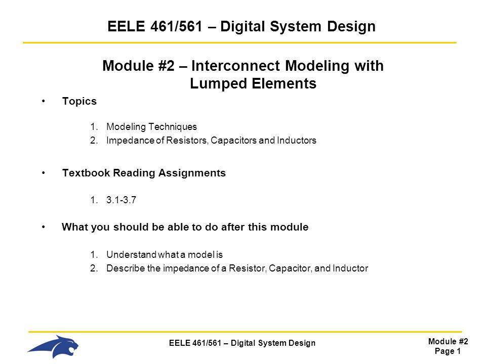 EELE 461/561 – Digital System Design Module #2 Page 1 EELE 461/561 – Digital System Design Module #2 – Interconnect Modeling with Lumped Elements Topics 1.Modeling Techniques 2.Impedance of Resistors, Capacitors and Inductors Textbook Reading Assignments 1.3.1-3.7 What you should be able to do after this module 1.Understand what a model is 2.Describe the impedance of a Resistor, Capacitor, and Inductor