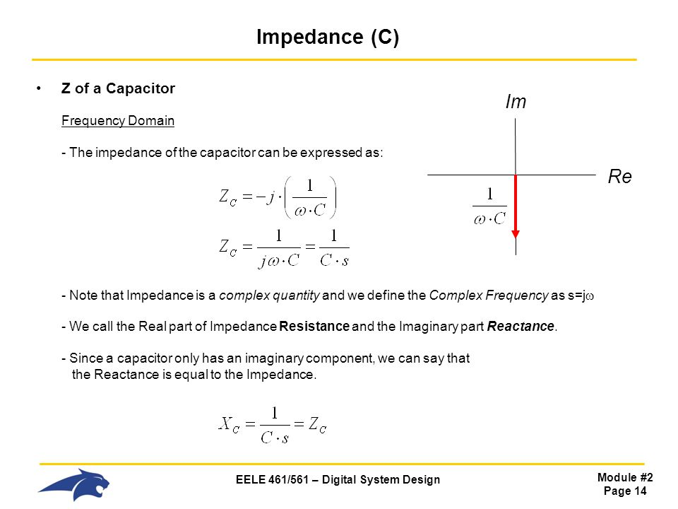 EELE 461/561 – Digital System Design Module #2 Page 14 Impedance (C) Z of a Capacitor Frequency Domain - The impedance of the capacitor can be expressed as: - Note that Impedance is a complex quantity and we define the Complex Frequency as s=j  - We call the Real part of Impedance Resistance and the Imaginary part Reactance.
