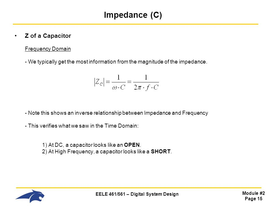 EELE 461/561 – Digital System Design Module #2 Page 15 Impedance (C) Z of a Capacitor Frequency Domain - We typically get the most information from the magnitude of the impedance.