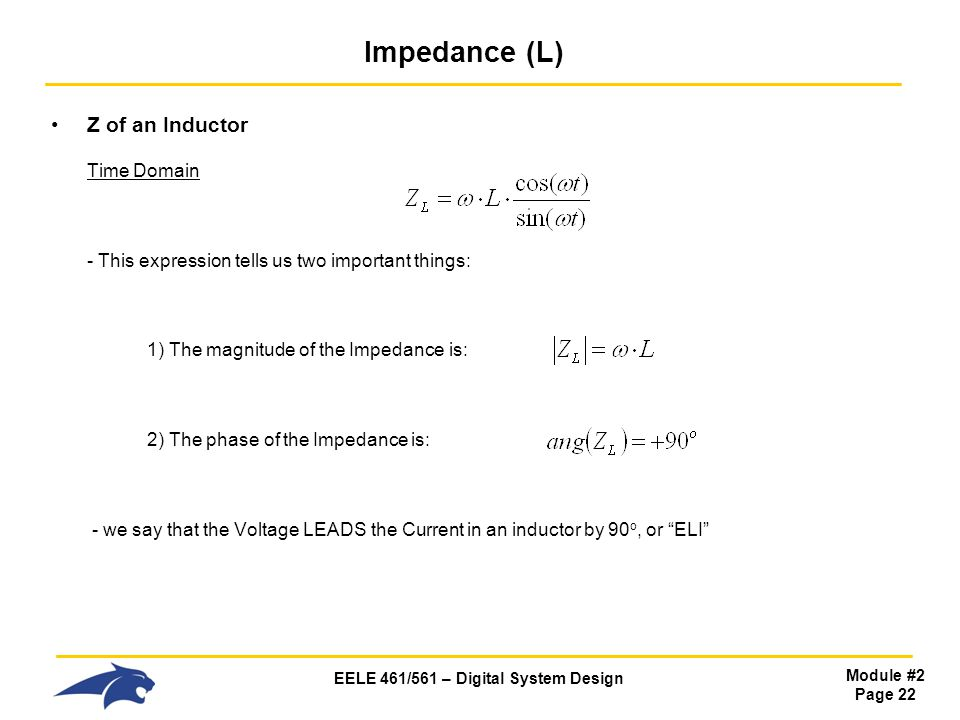 EELE 461/561 – Digital System Design Module #2 Page 22 Impedance (L) Z of an Inductor Time Domain - This expression tells us two important things: 1) The magnitude of the Impedance is: 2) The phase of the Impedance is: - we say that the Voltage LEADS the Current in an inductor by 90 o, or ELI