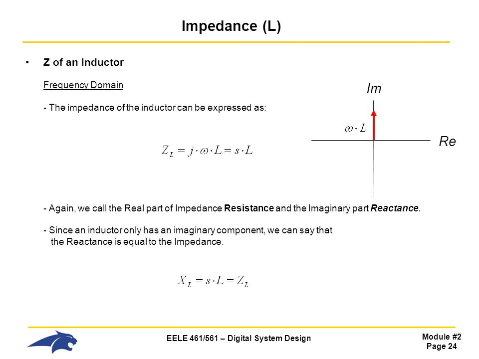 EELE 461/561 – Digital System Design Module #2 Page 24 Impedance (L) Z of an Inductor Frequency Domain - The impedance of the inductor can be expressed as: - Again, we call the Real part of Impedance Resistance and the Imaginary part Reactance.
