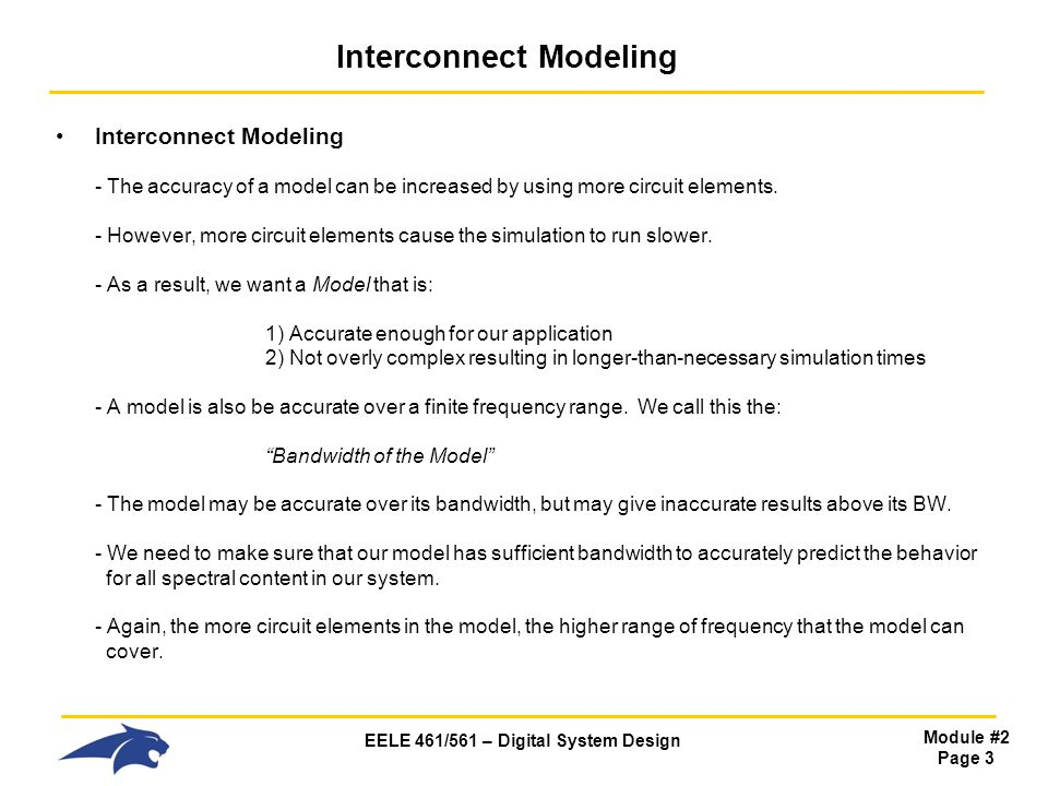 EELE 461/561 – Digital System Design Module #2 Page 3 Interconnect Modeling Interconnect Modeling - The accuracy of a model can be increased by using more circuit elements.