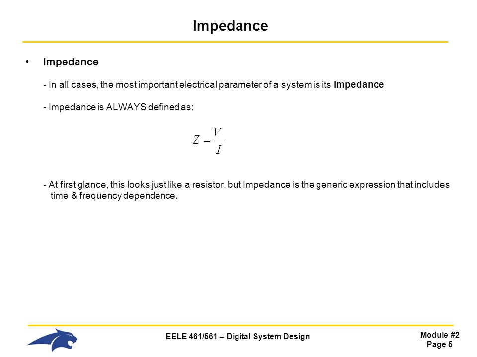 EELE 461/561 – Digital System Design Module #2 Page 5 Impedance Impedance - In all cases, the most important electrical parameter of a system is its Impedance - Impedance is ALWAYS defined as: - At first glance, this looks just like a resistor, but Impedance is the generic expression that includes time & frequency dependence.