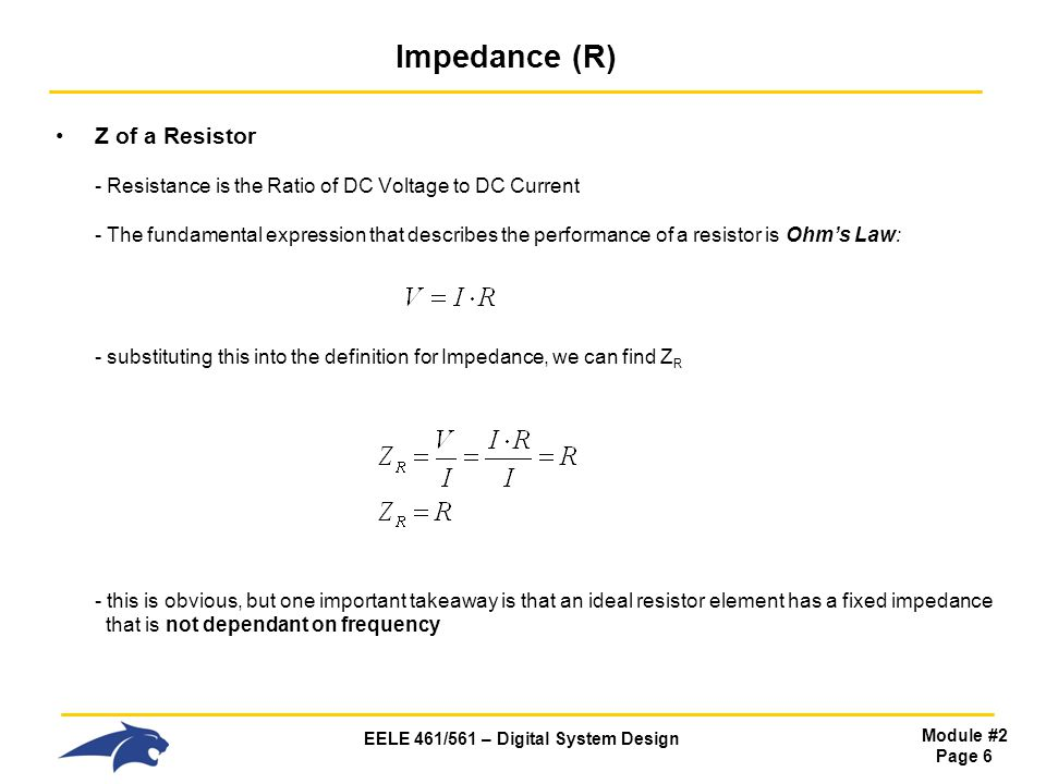 EELE 461/561 – Digital System Design Module #2 Page 6 Impedance (R) Z of a Resistor - Resistance is the Ratio of DC Voltage to DC Current - The fundamental expression that describes the performance of a resistor is Ohm's Law: - substituting this into the definition for Impedance, we can find Z R - this is obvious, but one important takeaway is that an ideal resistor element has a fixed impedance that is not dependant on frequency