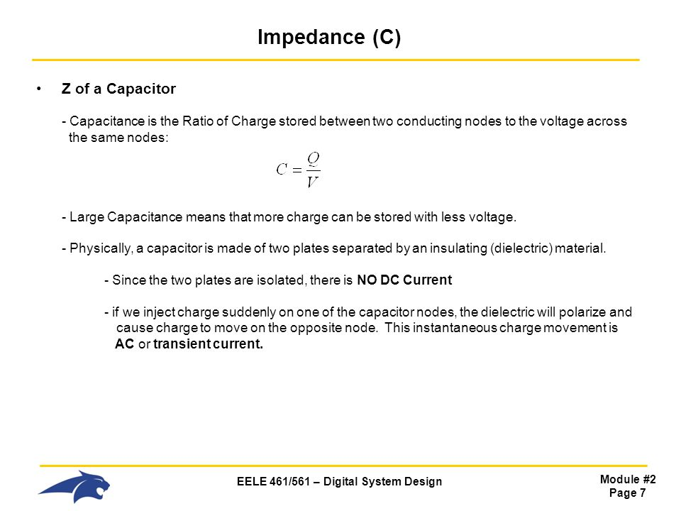 EELE 461/561 – Digital System Design Module #2 Page 7 Impedance (C) Z of a Capacitor - Capacitance is the Ratio of Charge stored between two conducting nodes to the voltage across the same nodes: - Large Capacitance means that more charge can be stored with less voltage.
