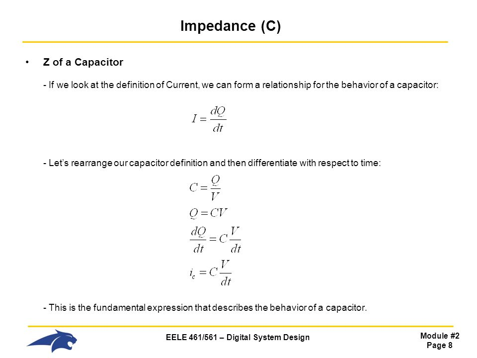 EELE 461/561 – Digital System Design Module #2 Page 8 Impedance (C) Z of a Capacitor - If we look at the definition of Current, we can form a relationship for the behavior of a capacitor: - Let's rearrange our capacitor definition and then differentiate with respect to time: - This is the fundamental expression that describes the behavior of a capacitor.