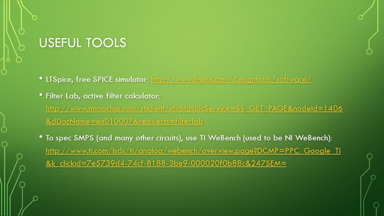 USEFUL TOOLS LTSpice, free SPICE simulator: http://www.linear.com/designtools/software/ LTSpice, free SPICE simulator: http://www.linear.com/designtools/software/http://www.linear.com/designtools/software/ Filter Lab, active filter calculator: http://www.microchip.com/stellent/idcplg IdcService=SS_GET_PAGE&nodeId=1406 &dDocName=en010007&redirects=filterlab Filter Lab, active filter calculator: http://www.microchip.com/stellent/idcplg IdcService=SS_GET_PAGE&nodeId=1406 &dDocName=en010007&redirects=filterlab http://www.microchip.com/stellent/idcplg IdcService=SS_GET_PAGE&nodeId=1406 &dDocName=en010007&redirects=filterlab http://www.microchip.com/stellent/idcplg IdcService=SS_GET_PAGE&nodeId=1406 &dDocName=en010007&redirects=filterlab To spec SMPS (and many other circuits), use TI WeBench (used to be NI WeBench): http://www.ti.com/lsds/ti/analog/webench/overview.page DCMP=PPC_Google_TI &k_clickid=7e5739d4-74cf-8188-3be9-000020f0b88c&247SEM= To spec SMPS (and many other circuits), use TI WeBench (used to be NI WeBench): http://www.ti.com/lsds/ti/analog/webench/overview.page DCMP=PPC_Google_TI &k_clickid=7e5739d4-74cf-8188-3be9-000020f0b88c&247SEM= http://www.ti.com/lsds/ti/analog/webench/overview.page DCMP=PPC_Google_TI &k_clickid=7e5739d4-74cf-8188-3be9-000020f0b88c&247SEM= http://www.ti.com/lsds/ti/analog/webench/overview.page DCMP=PPC_Google_TI &k_clickid=7e5739d4-74cf-8188-3be9-000020f0b88c&247SEM=
