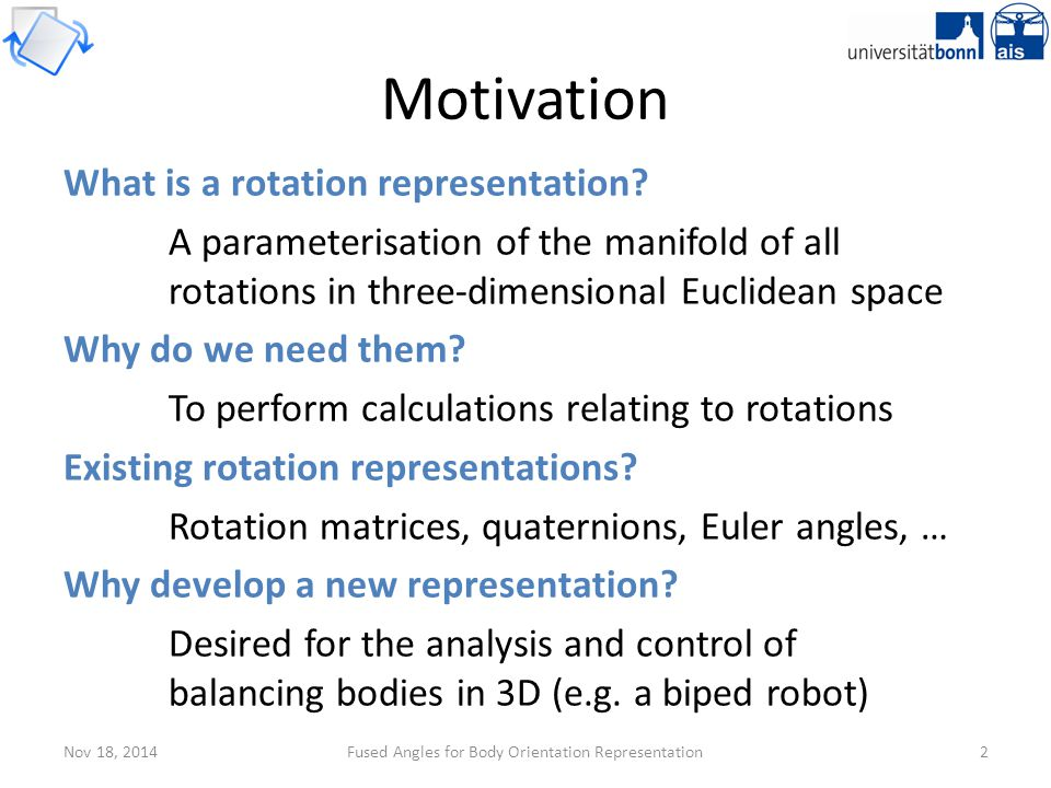 Nov 18, 2014Fused Angles for Body Orientation Representation3 Problem Definition The problem: Find a representation that describes the state of balance in an intuitive and problem-relevant way, and yields information about the components of the rotation in the three major planes (xy, yz, xz) Orientation A rotation relative to a global fixed frame Relevant as an expression of attitude for balance Environment Fixed, z-axis points 'up' (i.e.