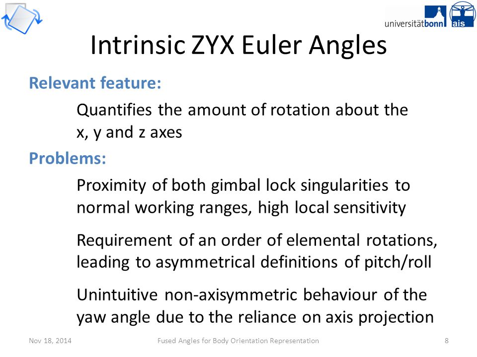 Nov 18, 2014Fused Angles for Body Orientation Representation19 Tilt axis angle γ has singularities at α = 0, π …but has increasingly little effect near α = 0 Fused yaw ψ has a singularity at α = π Unavoidable due to the minimality of (ψ,θ,φ) As 'far away' from the identity rotation as possible Define ψ = 0 on this null set Fused yaw and quaternions Properties