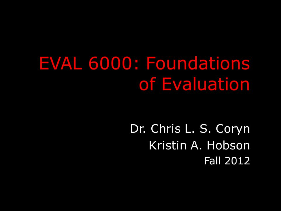 EVAL 6000: Foundations of Evaluation Dr. Chris L. S. Coryn Kristin A. Hobson Fall 2012