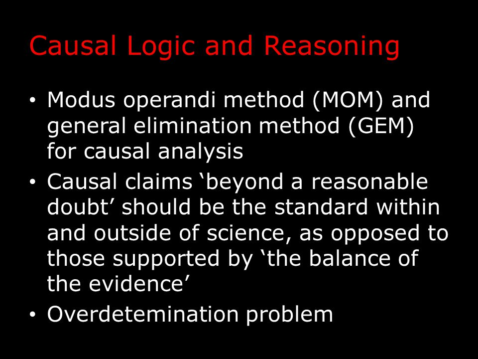 Causal Logic and Reasoning Modus operandi method (MOM) and general elimination method (GEM) for causal analysis Causal claims 'beyond a reasonable doubt' should be the standard within and outside of science, as opposed to those supported by 'the balance of the evidence' Overdetemination problem