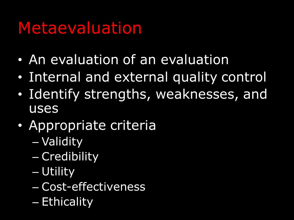 Metaevaluation An evaluation of an evaluation Internal and external quality control Identify strengths, weaknesses, and uses Appropriate criteria – Validity – Credibility – Utility – Cost-effectiveness – Ethicality