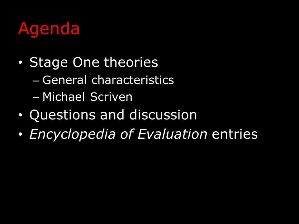 Agenda Stage One theories – General characteristics – Michael Scriven Questions and discussion Encyclopedia of Evaluation entries