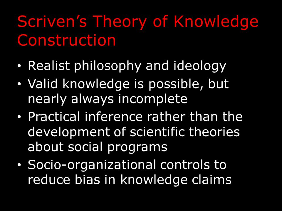 Scriven's Theory of Knowledge Construction Realist philosophy and ideology Valid knowledge is possible, but nearly always incomplete Practical inference rather than the development of scientific theories about social programs Socio-organizational controls to reduce bias in knowledge claims