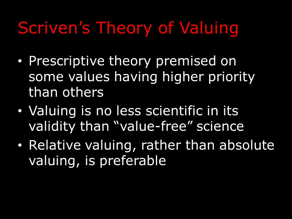 Scriven's Theory of Valuing Prescriptive theory premised on some values having higher priority than others Valuing is no less scientific in its validity than value-free science Relative valuing, rather than absolute valuing, is preferable