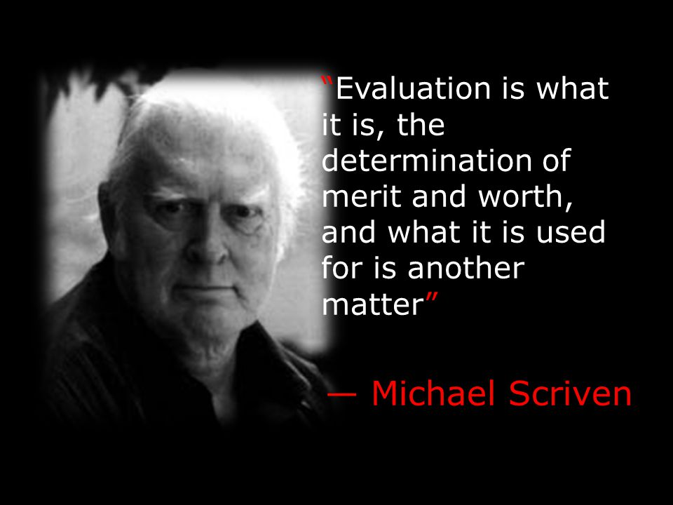 Evaluation is what it is, the determination of merit and worth, and what it is used for is another matter — Michael Scriven