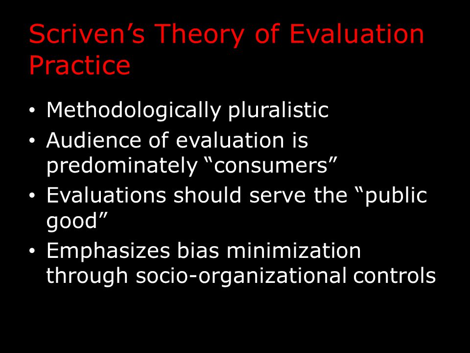Scriven's Theory of Evaluation Practice Methodologically pluralistic Audience of evaluation is predominately consumers Evaluations should serve the public good Emphasizes bias minimization through socio-organizational controls