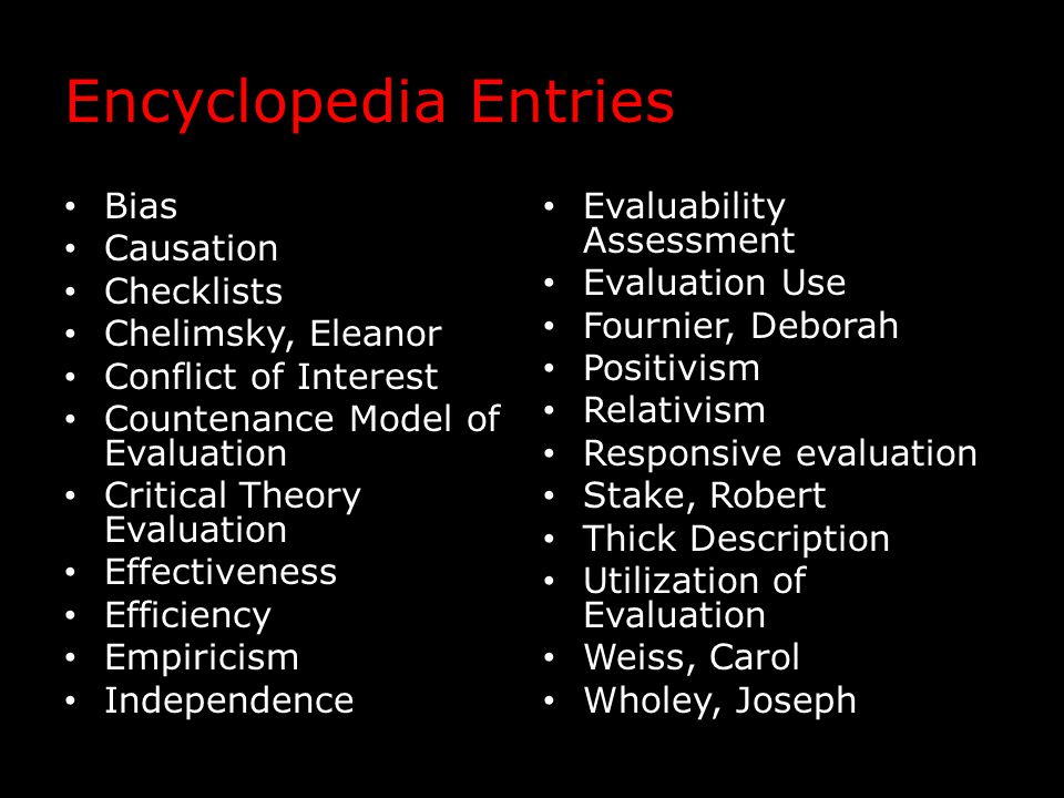 Encyclopedia Entries Bias Causation Checklists Chelimsky, Eleanor Conflict of Interest Countenance Model of Evaluation Critical Theory Evaluation Effectiveness Efficiency Empiricism Independence Evaluability Assessment Evaluation Use Fournier, Deborah Positivism Relativism Responsive evaluation Stake, Robert Thick Description Utilization of Evaluation Weiss, Carol Wholey, Joseph