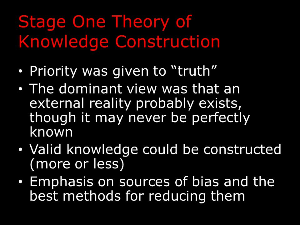 Stage One Theory of Knowledge Construction Priority was given to truth The dominant view was that an external reality probably exists, though it may never be perfectly known Valid knowledge could be constructed (more or less) Emphasis on sources of bias and the best methods for reducing them